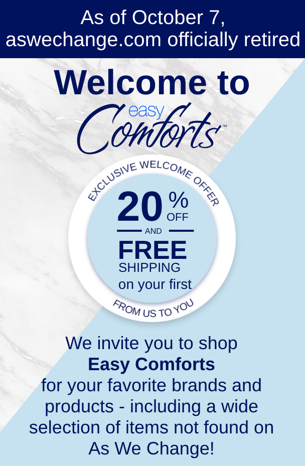 Welcome to Easy Comforts! Find your favorite As We Change brands and products and discover new favorites.