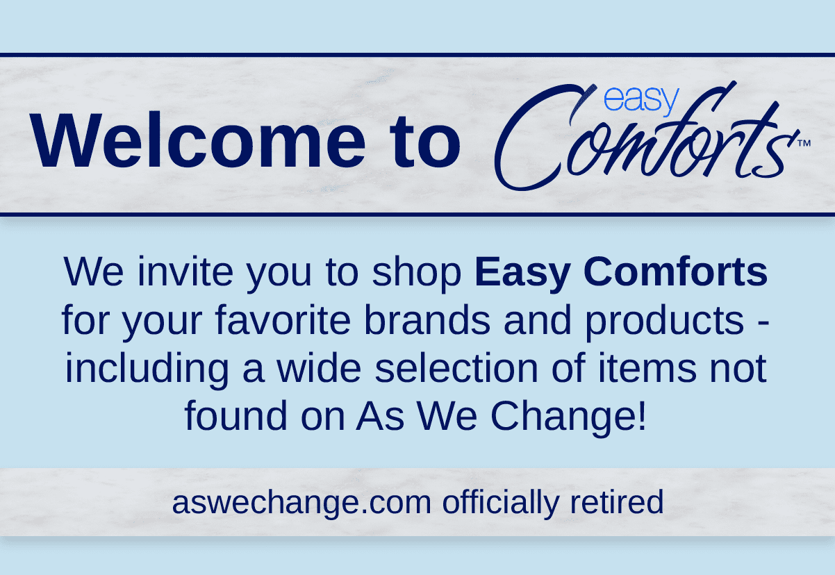 Welcome to Easy Comforts! Find your As We Change favorites and discover new favorites.